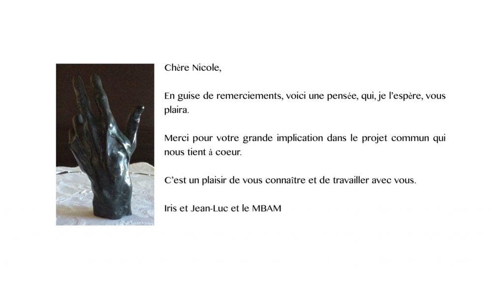 """Main de Rodin, ouverte, présentée à la verticale, montrant le dos de la main. """"Chère Nicole, En guise de remerciements, voici une pensée, qui, je l'espère, vous plaira. Merci pour votre grande implication dans le projet commun qui nous tient à coeur. C'est un plaisir de vous connaître et de travailler avec vous. Iris et Jean-Luc et le MBAM"""""""
